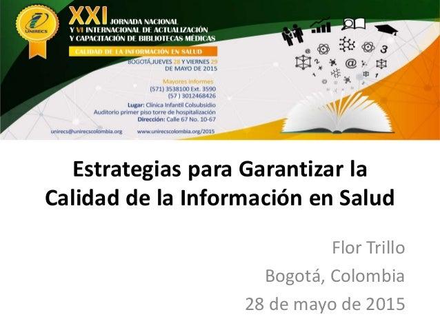 Estrategias para Garantizar la Calidad de la Información en Salud Flor Trillo Bogotá, Colombia 28 de mayo de 2015