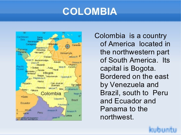 COLOMBIA    Colombia is a country     of America located in     the northwestern part     of South America. Its     capita...