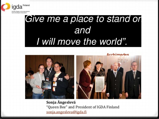 """Give me a place to stand on and I will move the world"". Archimedes Sonja Ängeslevä ""Queen Bee"" and President of IGDA Finl..."