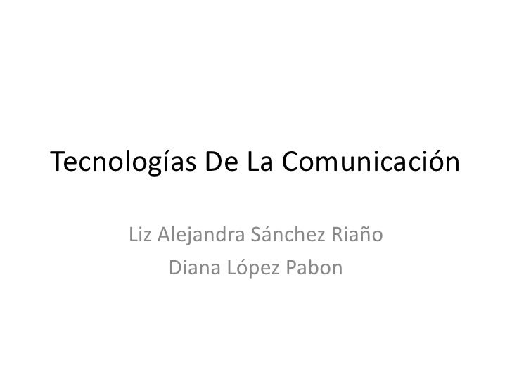 Tecnologías De La Comunicación<br />Liz Alejandra Sánchez Riaño<br />Diana López Pabon<br />