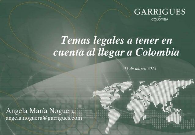 Temas legales a tener en cuenta al llegar a Colombia 11 de marzo 2015 Angela María Noguera angela.noguera@garrigues.com