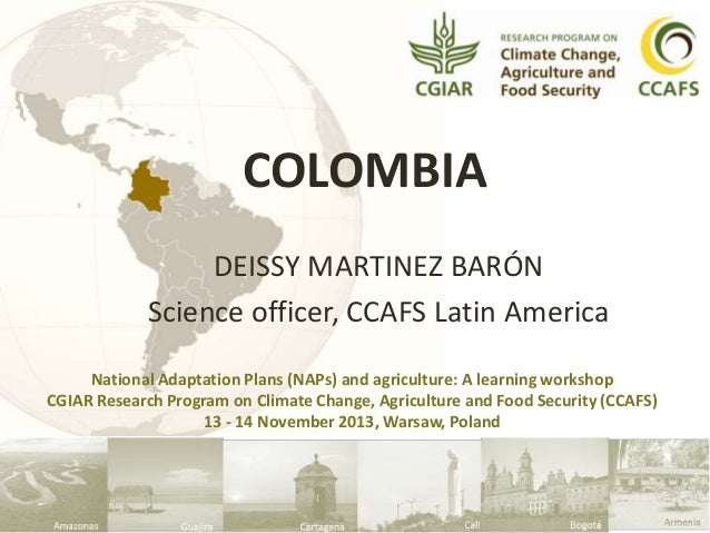 COLOMBIA DEISSY MARTINEZ BARÓN Science officer, CCAFS Latin America National Adaptation Plans (NAPs) and agriculture: A le...