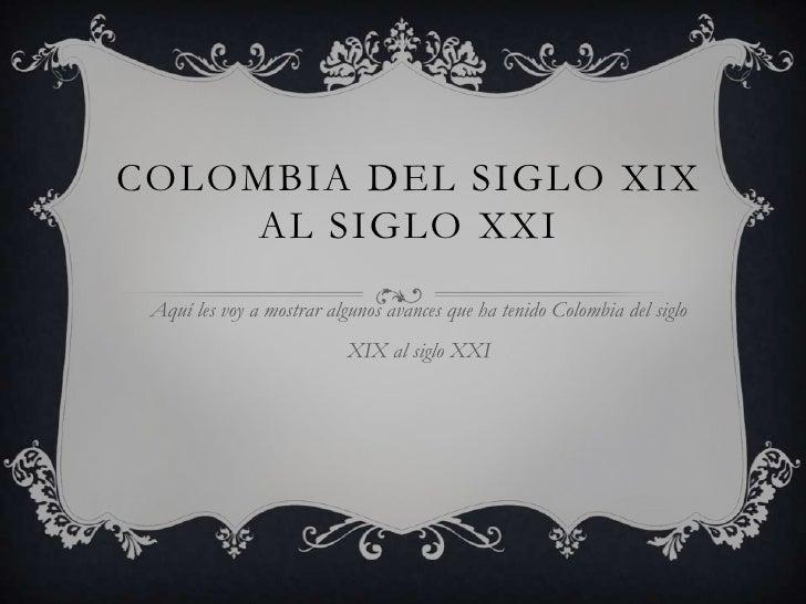 COLOMBIA DEL SIGLO XIX    AL SIGLO XXI Aquí les voy a mostrar algunos avances que ha tenido Colombia del siglo            ...