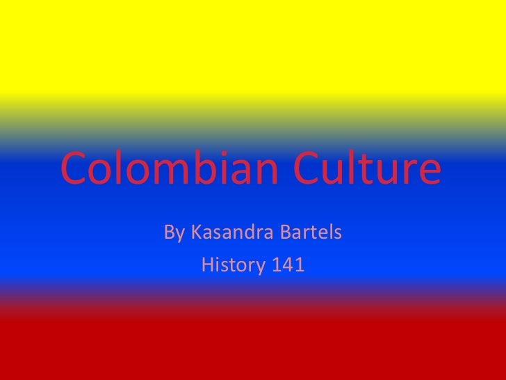 Colombian Culture<br />By Kasandra Bartels<br />History 141<br />