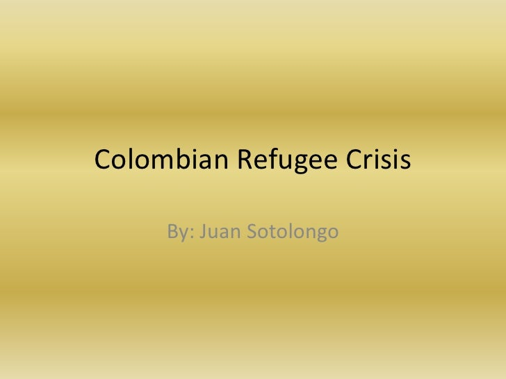 Colombian Refugee Crisis<br />By: Juan Sotolongo<br />