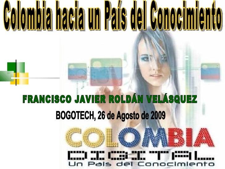 FRANCISCO JAVIER ROLDÁN VELÁSQUEZ Colombia hacia un País del Conocimiento  BOGOTECH, 26 de Agosto de 2009