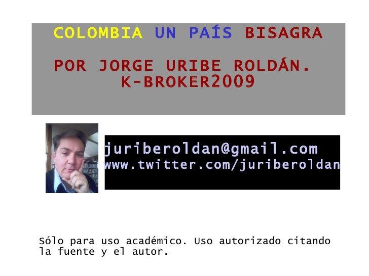 COLOMBIA   UN PAÍS  BISAGRA   POR JORGE URIBE ROLDÁN.  K-BROKER2009 <ul><li>Sólo para uso académico. Uso autorizado citand...