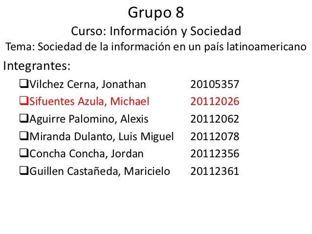 Grupo 8               Curso: Información y SociedadTema: Sociedad de la información en un país latinoamericanoIntegrantes:...
