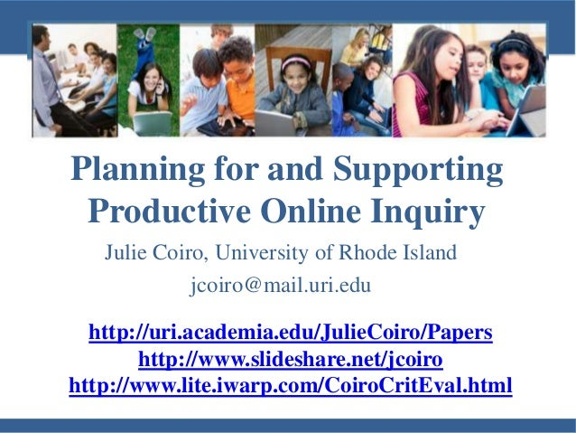 Planning for and Supporting Productive Online Inquiry Julie Coiro, University of Rhode Island jcoiro@mail.uri.edu http://u...