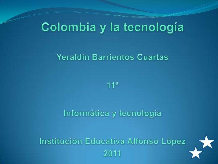 Colombia y la tecnología<br />Yeraldin Barrientos Cuartas<br />11ª<br />Informática y tecnología<br />Institución Educativ...