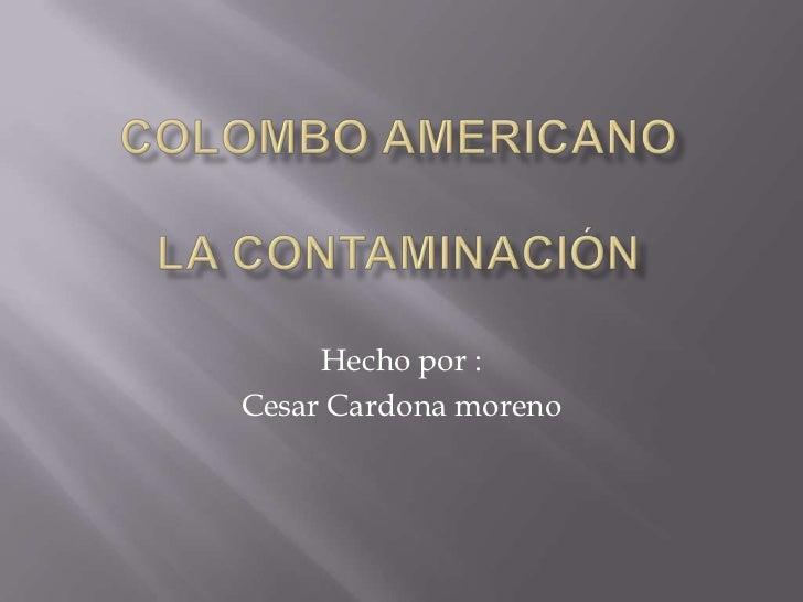 Colombo americanola contaminación<br />Hecho por :<br />Cesar Cardona moreno <br />