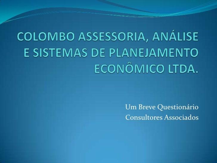 COLOMBO ASSESSORIA, ANÁLISE E SISTEMAS DE PLANEJAMENTO ECONÔMICO LTDA.<br />Um Breve Questionário<br />Consultores Associa...