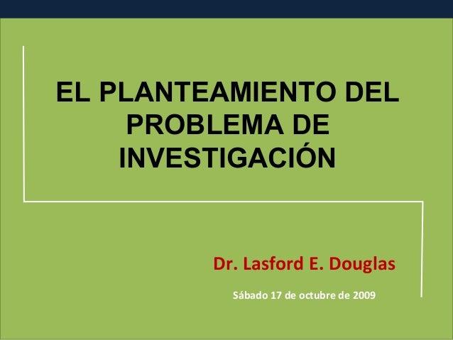 EL PLANTEAMIENTO DEL PROBLEMA DE INVESTIGACIÓN  Dr. Lasford E. Douglas Sábado 17 de octubre de 2009