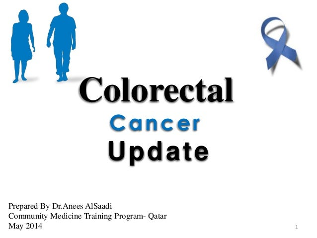 Colorectal Cancer Update Prepared By Dr.Anees AlSaadi Community Medicine Training Program- Qatar May 2014 1