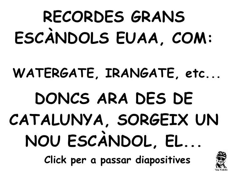 RECORDES GRANS ESCÀNDOLS EUAA, COM: WATERGATE, IRANGATE, etc... DONCS ARA DES DE CATALUNYA, SORGEIX UN NOU ESCÀNDOL, EL......