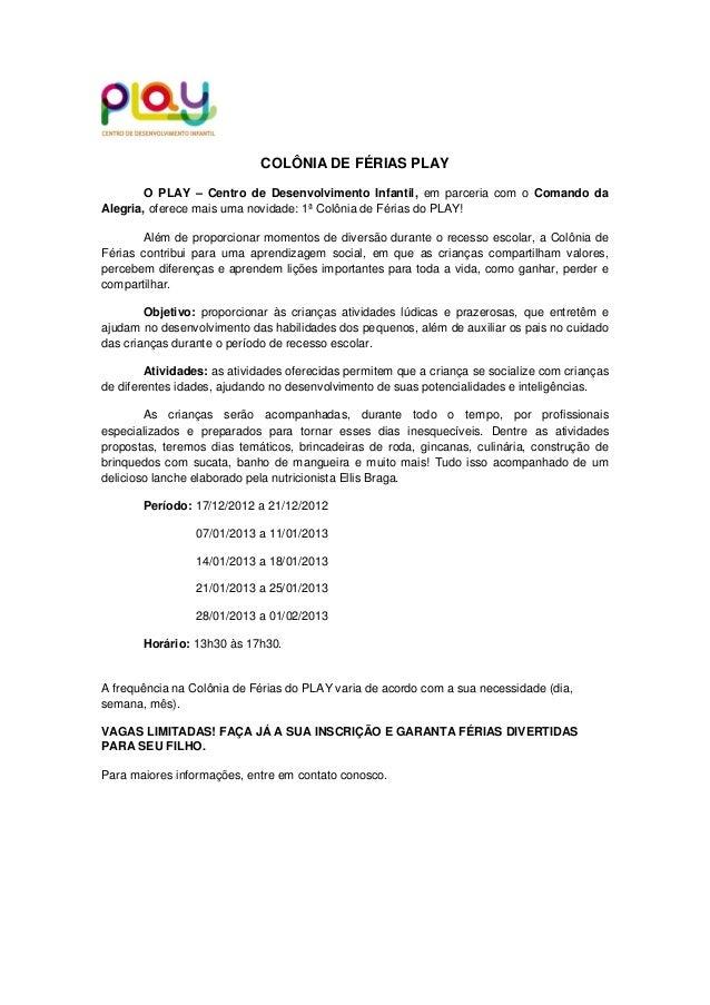 COLÔNIA DE FÉRIAS PLAY        O PLAY – Centro de Desenvolvimento Infantil, em parceria com o Comando daAlegria, oferece ma...