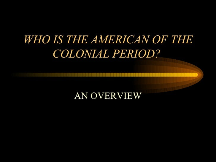 WHO IS THE AMERICAN OF THE COLONIAL PERIOD?  AN OVERVIEW