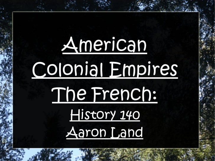 American Colonial Empires The French: History 140 Aaron Land