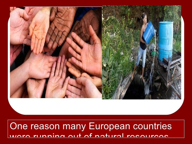 One reason many European countrieswere running out of natural resources.