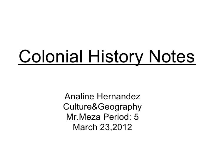 Colonial History Notes     Analine Hernandez     Culture&Geography     Mr.Meza Period: 5       March 23,2012