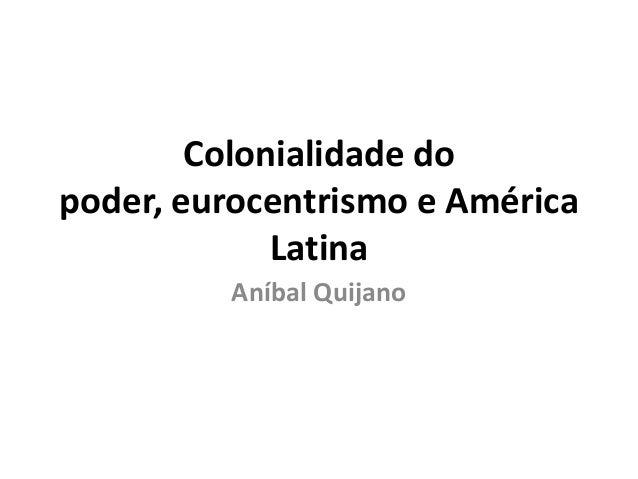 Colonialidade do poder, eurocentrismo e América Latina Aníbal Quijano