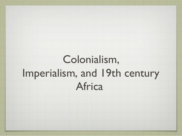 Colonialism,Imperialism, and 19th century           Africa