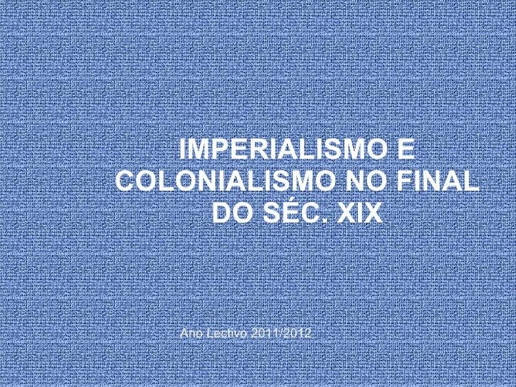 IMPERIALISMO E COLONIALISMO NO FINAL DO SÉC. XIX Ano Lectivo 2011/2012