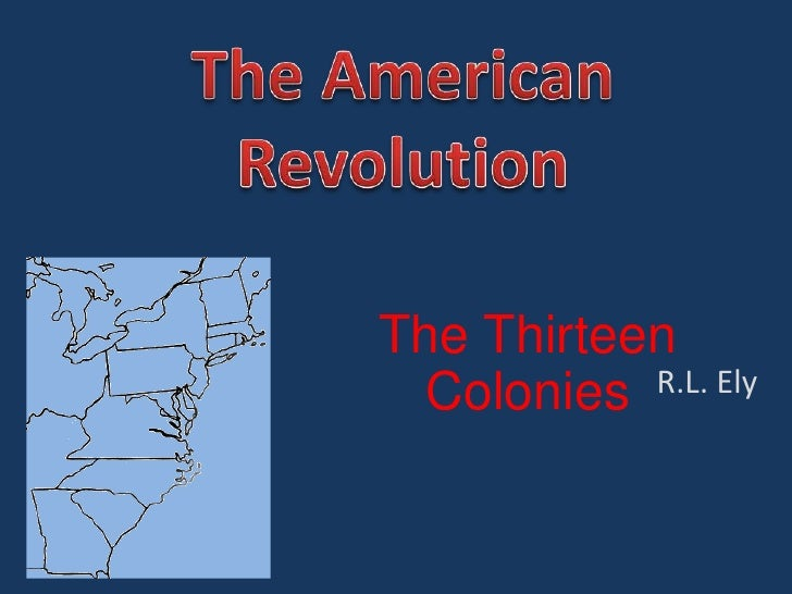 The American Revolution<br />The Thirteen Colonies<br />R.L. Ely<br />