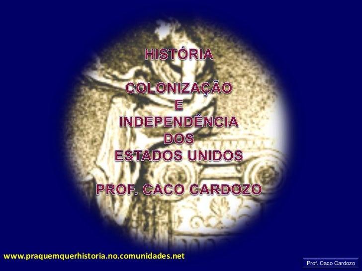 HISTÓRIA<br />COLONIZAÇÃO<br />E<br />INDEPENDÊNCIA<br />DOS <br />ESTADOS UNIDOS<br />PROF. CACO CARDOZO<br />www.praquem...