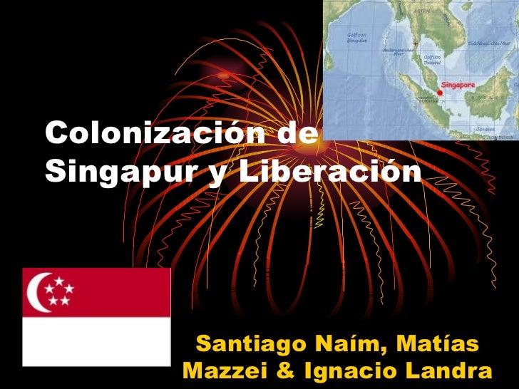 Colonización de Singapur y Liberación Santiago Naím, Matías Mazzei & Ignacio Landra
