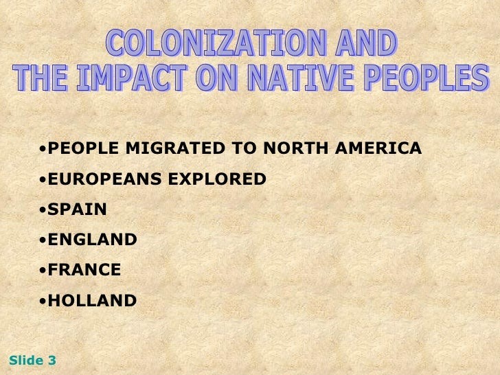 COLONIZATION AND  THE IMPACT ON NATIVE PEOPLES <ul><li>PEOPLE MIGRATED TO NORTH AMERICA </li></ul><ul><li>EUROPEANS EXPLOR...