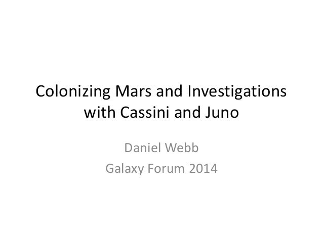Colonizing Mars and Investigations with Cassini and Juno Daniel Webb Galaxy Forum 2014