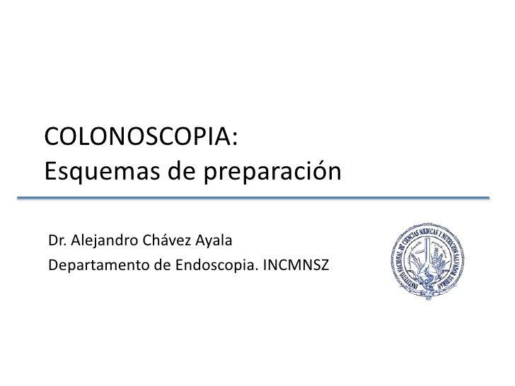 COLONOSCOPIA:Esquemas de preparación<br />Dr. Alejandro Chávez Ayala<br />Departamento de Endoscopia. INCMNSZ<br />