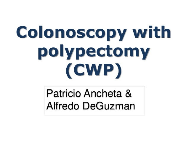 Colonoscopy with polypectomy (CWP) Patricio Ancheta & Alfredo DeGuzman