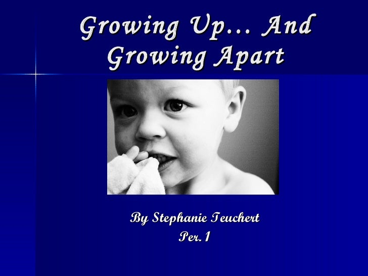 Growing Up… And Growing Apart <ul><li>By Stephanie Teuchert </li></ul><ul><li>Per. 1 </li></ul>