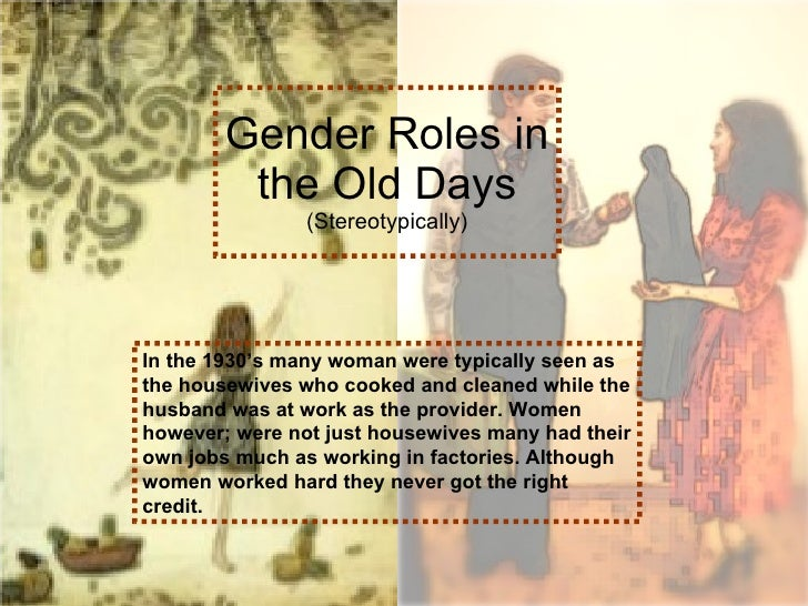 Gender Roles in the Old Days (Stereotypically) In the 1930's many woman were typically seen as the housewives who cooked a...