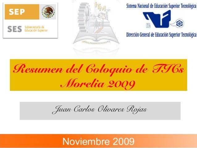 Resumen del Coloquio de TICs Morelia 2009 Juan Carlos Olivares Rojas Noviembre 2009
