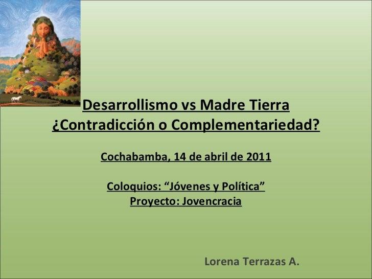 """Desarrollismo vs Madre Tierra ¿Contradicción o Complementariedad? Cochabamba, 14 de abril de 2011 Coloquios: """"Jóvenes y ..."""