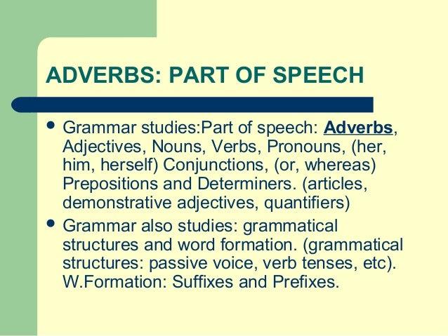 ADVERBS: PART OF SPEECH  Grammar  studies:Part of speech: Adverbs, Adjectives, Nouns, Verbs, Pronouns, (her, him, herself...