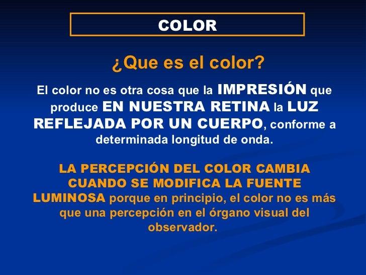 COLOR El color no es otra cosa que la   IMPRESIÓN  que produce  EN NUESTRA RETINA  la  LUZ   REFLEJADA POR UN CUERPO , con...