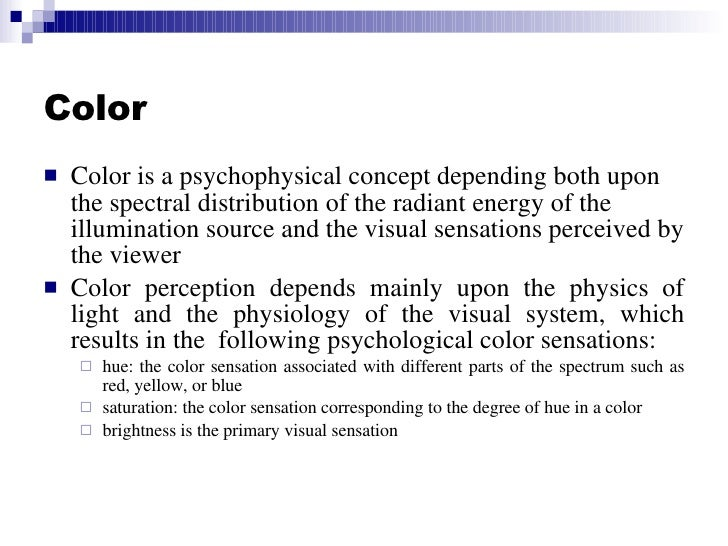 Color <ul><li>Color is a psychophysical concept depending both upon the spectral distribution of the radiant energy of the...