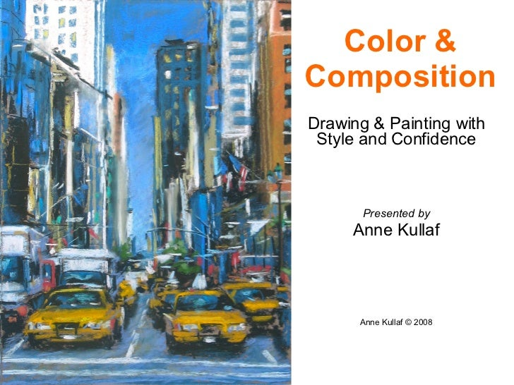 Drawing & Painting with Style and Confidence Presented by Anne Kullaf Anne Kullaf © 2008 Color & Composition