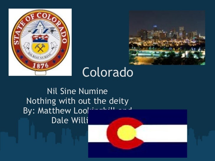 Colorado Nil Sine Numine Nothing with out the deity By: Matthew Lookingbill and Dale Williams