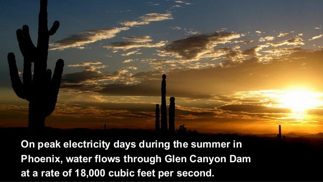On peak electricity days during the summer in Phoenix, water flows through Glen Canyon Dam at a rate of 18,000 cubic feet ...