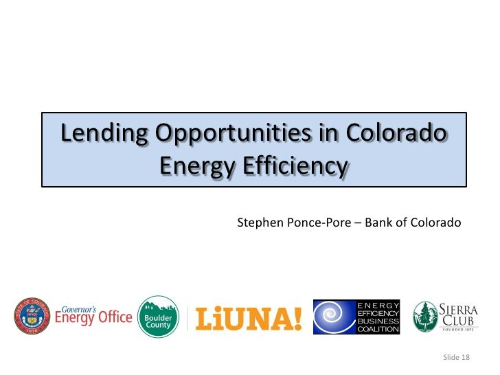 Lending Opportunities in Colorado         Energy Efficiency                Stephen Ponce-Pore – Bank of Colorado          ...