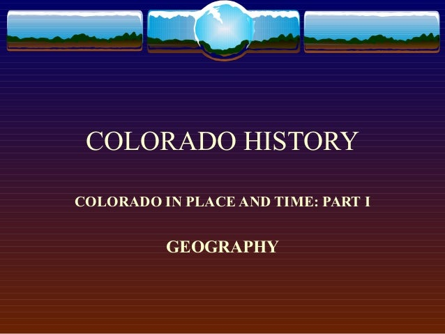 COLORADO HISTORY COLORADO IN PLACE AND TIME: PART I  GEOGRAPHY