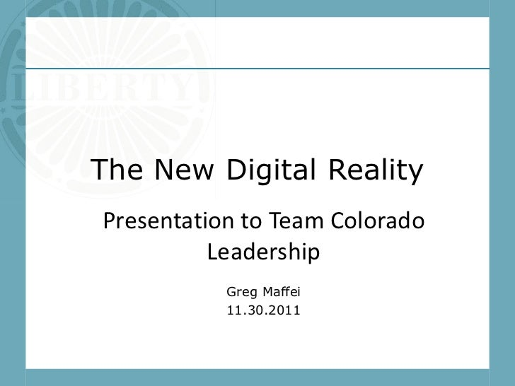 The New Digital RealityPresentation to Team Colorado          Leadership           Greg Maffei           11.30.2011
