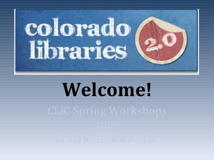 Welcome! CLiC Spring Workshops 2009 Grand Junction & Pueblo