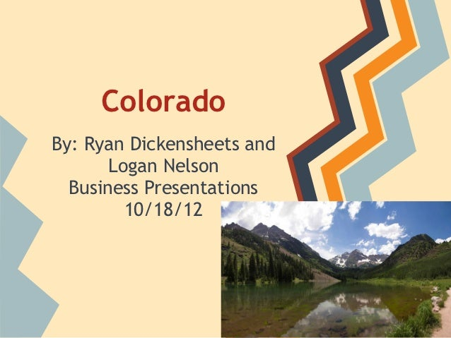ColoradoBy: Ryan Dickensheets and       Logan Nelson  Business Presentations         10/18/12