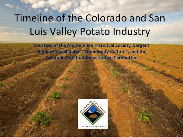 Timeline of the Colorado and San Luis Valley Potato Industry Courtesy of the Monte Vista Historical Society, Sargent Stanl...